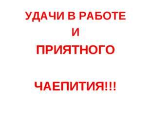 УДАЧИ В РАБОТЕ И ПРИЯТНОГО ЧАЕПИТИЯ!!!