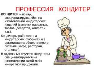 ПРОФЕССИЯ КОНДИТЕР КОНДИТЕР – повар, специализирующийся на изготовлении конди