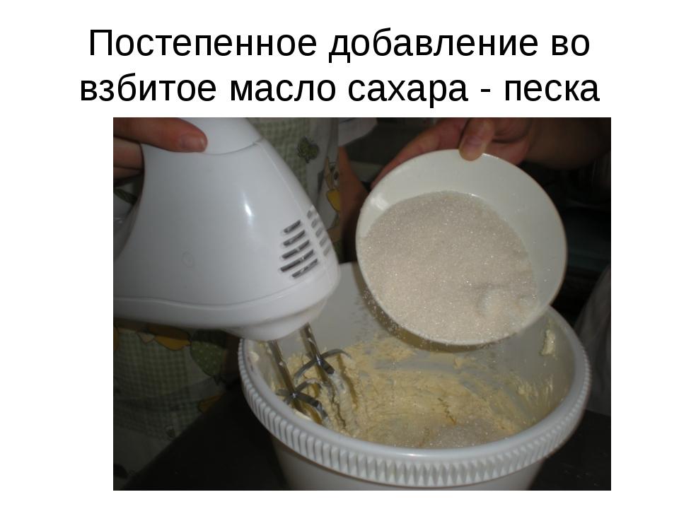 Постепенное добавление во взбитое масло сахара - песка