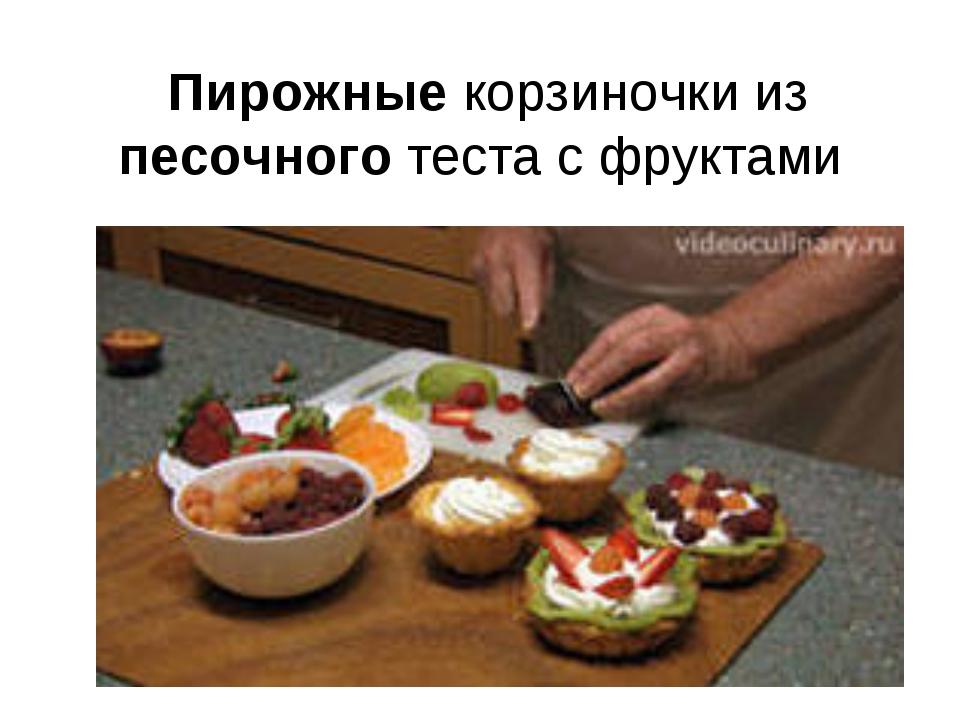 Пирожные корзиночки из песочного теста с фруктами