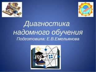 Диагностика надомного обучения Подготовила: Е.В.Емельянова