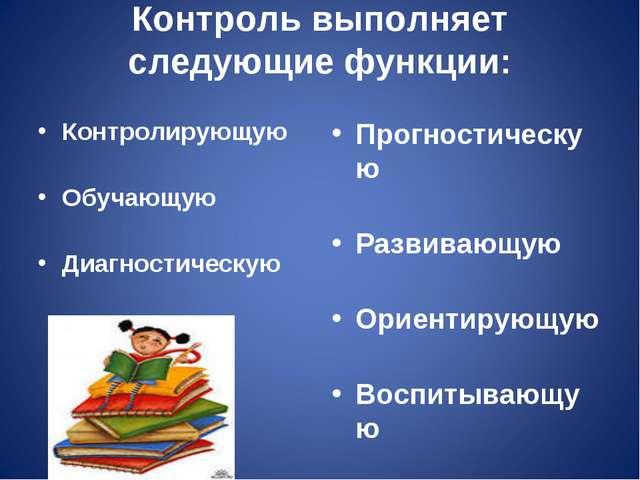 Контроль выполняет следующие функции: Контролирующую Обучающую Диагностическу...