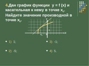 4.Дан график функции у = f (x) и касательная к нему в точке х0. Найдите значе