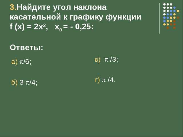 3.Найдите угол наклона касательной к графику функции f (x) = 2x2, x0 = - 0,2...