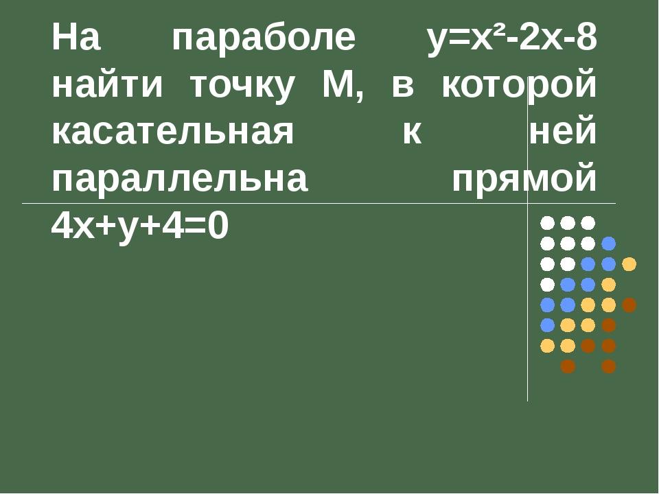 На параболе y=x²-2x-8 найти точку М, в которой касательная к ней параллельна...