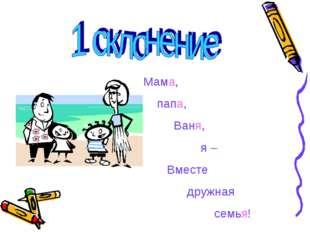 Мама, папа, Ваня, я – Вместе дружная семья!