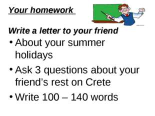 Your homework Write a letter to your friend About your summer holidays Ask 3