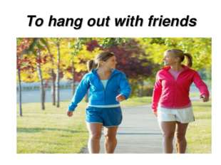 To hang out with friends