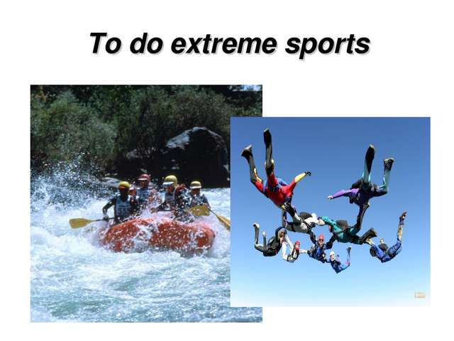To do extreme sports
