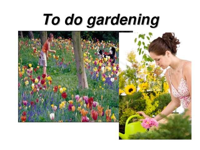 To do gardening