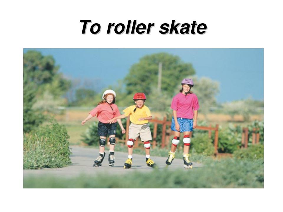 To roller skate