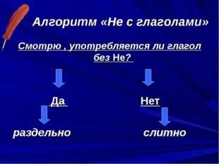 Алгоритм «Не с глаголами» Смотрю , употребляется ли глагол без Не? Да Нет раз