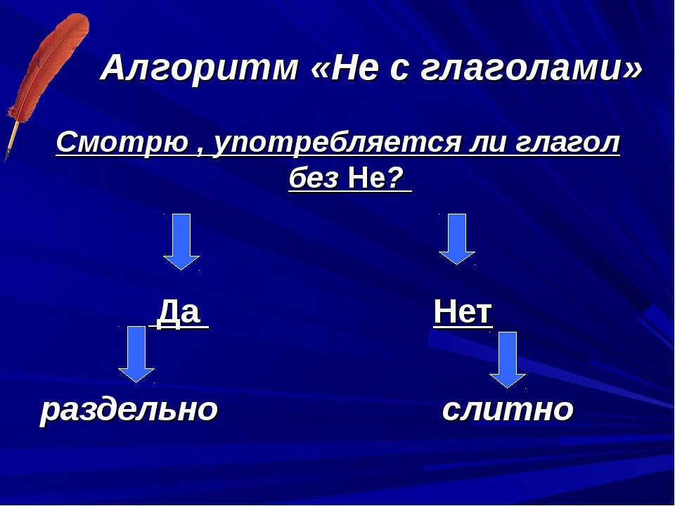 Алгоритм «Не с глаголами» Смотрю , употребляется ли глагол без Не? Да Нет раз...