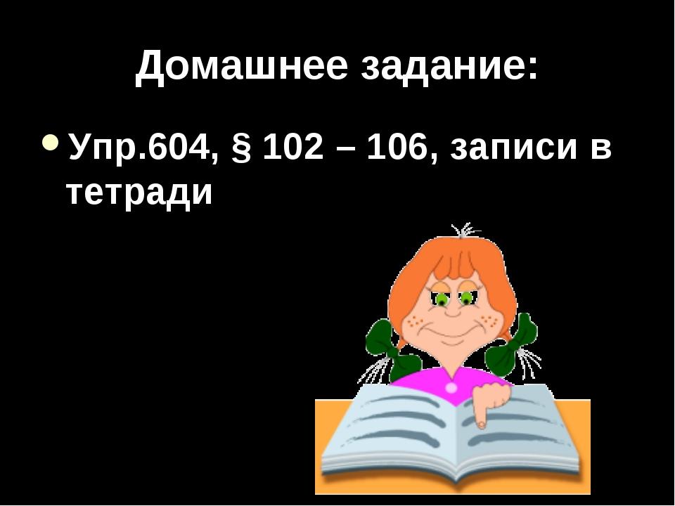 Домашнее задание: Упр.604, § 102 – 106, записи в тетради