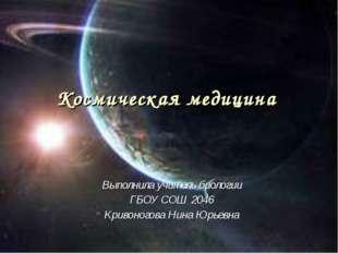 Космическая медицина Выполнила учитель биологии ГБОУ СОШ 2046 Кривоногова Нин