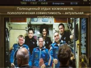 Полноценный отдых космонавтов, психологическая совместимость – актуальная про