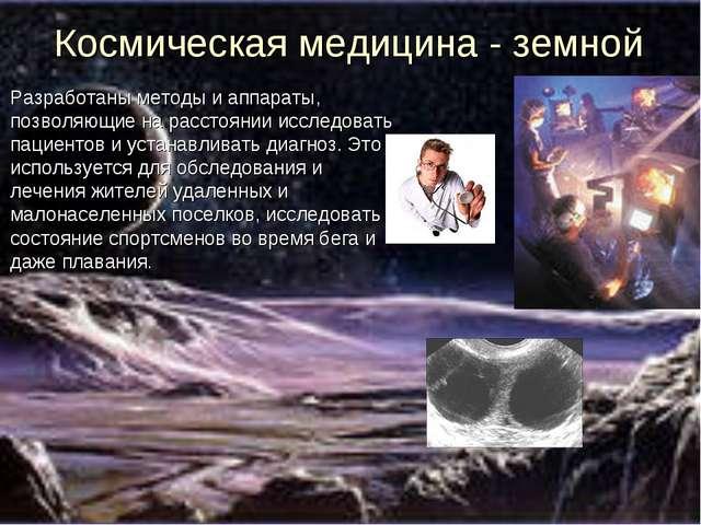 Космическая медицина - земной Разработаны методы и аппараты, позволяющие на р...