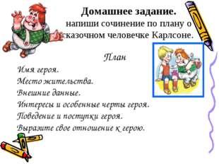 Домашнее задание. напиши сочинение по плану о сказочном человечке Карлсоне. П