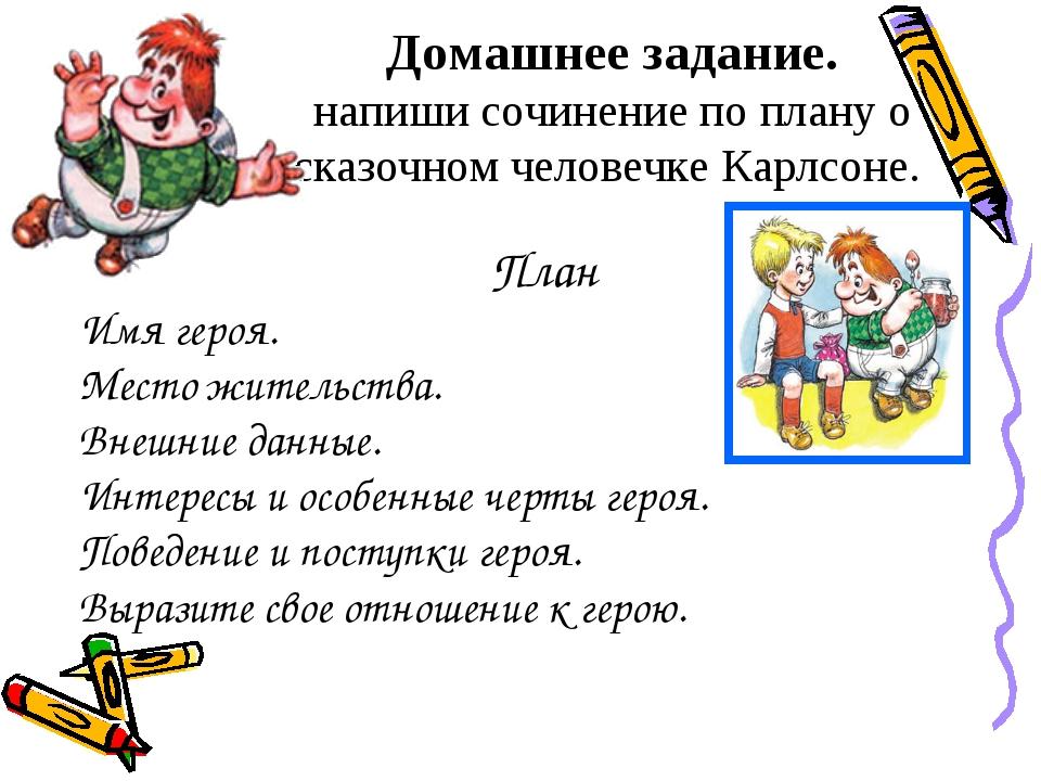 Домашнее задание. напиши сочинение по плану о сказочном человечке Карлсоне. П...