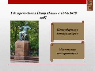 Где преподавал Пётр Ильич с 1866-1878 год? Петербургская консерватория Москов