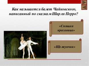 «Спящая красавица» «Щелкунчик» Как называется балет Чайковского, написанный