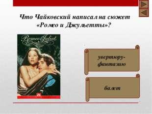 увертюру-фантазию балет Что Чайковский написал на сюжет «Ромео и Джульетты»?