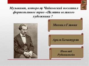 Михаил Глинка Николай Рубинштейн Арам Хачатурян Музыкант, которому Чайковски