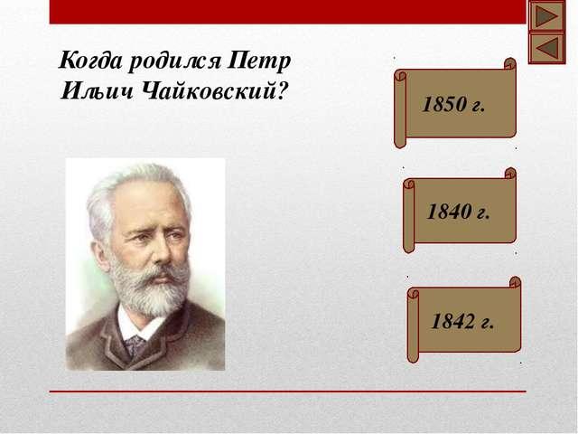 Когда родился Петр Ильич Чайковский? 1850 г. 1840 г. 1842 г.