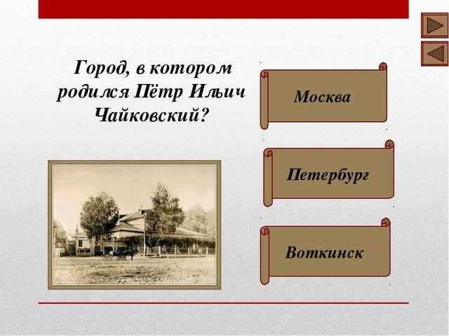 Город, в котором родился Пётр Ильич Чайковский? Москва Петербург Воткинск