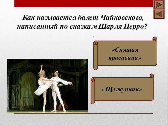 «Спящая красавица» «Щелкунчик» Как называется балет Чайковского, написанный...