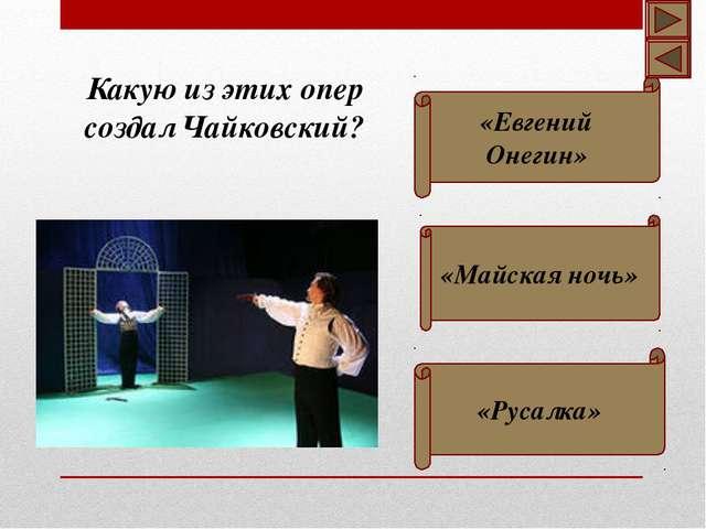 Какую из этих опер создал Чайковский? «Евгений Онегин» «Русалка» «Майская ночь»