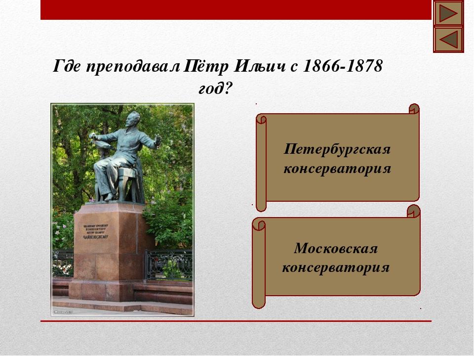 Где преподавал Пётр Ильич с 1866-1878 год? Петербургская консерватория Москов...