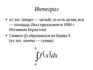 Интеграл от лат. integer — целый, то есть целая, вся — площадь (был предложен