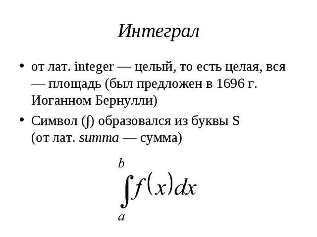 Интеграл от лат. integer — целый, то есть целая, вся — площадь (был предложен...