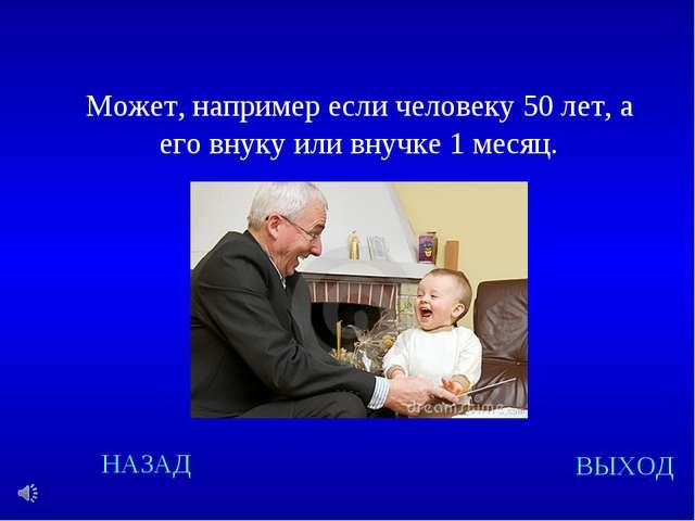 Может, например если человеку 50 лет, а его внуку или внучке 1 месяц. Может,...