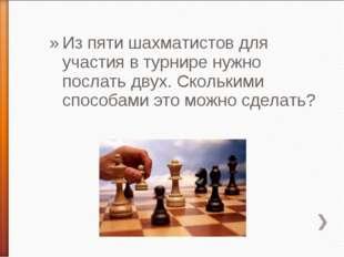 Из пяти шахматистов для участия в турнире нужно послать двух. Сколькими спосо