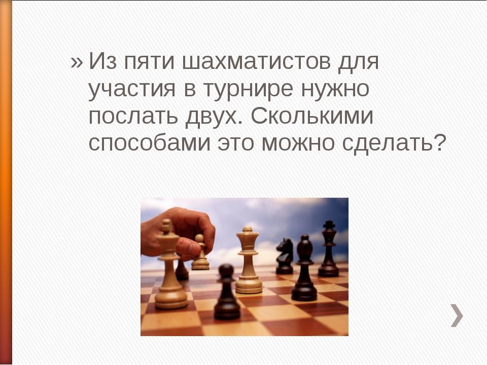 Из пяти шахматистов для участия в турнире нужно послать двух. Сколькими спосо...