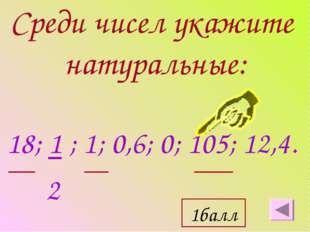 Среди чисел укажите натуральные: 18; 1 ; 1; 0,6; 0; 105; 12,4. 2 1балл