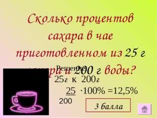 Сколько процентов сахара в чае приготовленном из 25 г сахара и 200 г воды? Ре