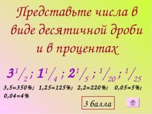 Представьте числа в виде десятичной дроби и в процентах 31/2 ; 11/4 ; 21/5 ;