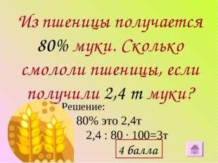 Решение: 80% это 2,4т 2,4 : 80 ∙ 100=3т Из пшеницы получается 80% муки. Сколь
