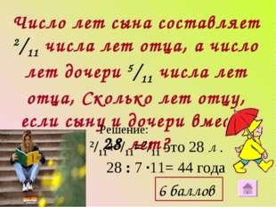 Число лет сына составляет 2/11 числа лет отца, а число лет дочери 5/11 числа