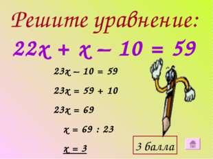 Решите уравнение: 22х + х – 10 = 59 23х – 10 = 59 23х = 59 + 10 23х = 69 х =