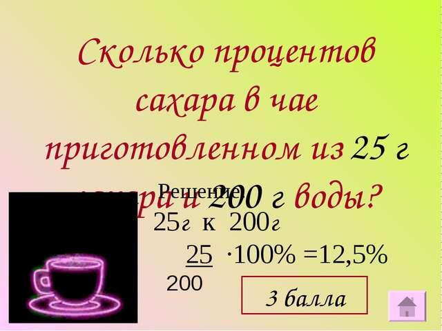 Сколько процентов сахара в чае приготовленном из 25 г сахара и 200 г воды? Ре...