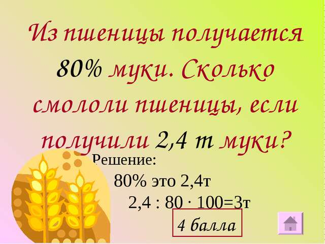 Решение: 80% это 2,4т 2,4 : 80 ∙ 100=3т Из пшеницы получается 80% муки. Сколь...