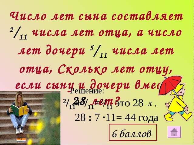 Число лет сына составляет 2/11 числа лет отца, а число лет дочери 5/11 числа...
