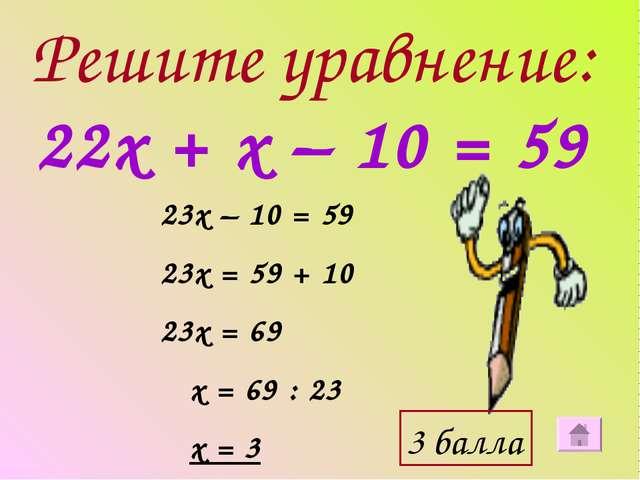 Решите уравнение: 22х + х – 10 = 59 23х – 10 = 59 23х = 59 + 10 23х = 69 х =...