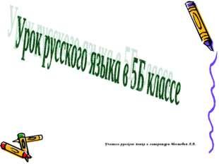 Учитель русского языка и литературы Мостовая Л.В.