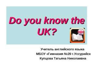 Do you know the UK? Учитель английского языка МБОУ «Гимназия №29 г.Уссурийск