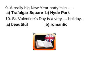 9. A really big New Year party is in … . a) Trafalgar Square b) Hyde Park 10.